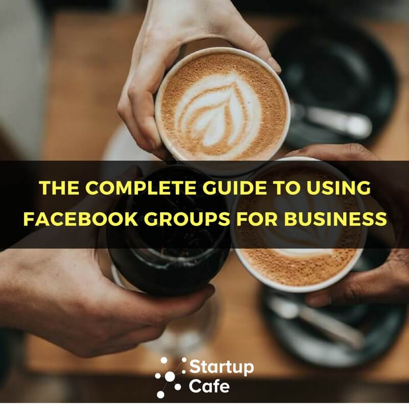 The Complete Guide to Using Facebook Groups for Business